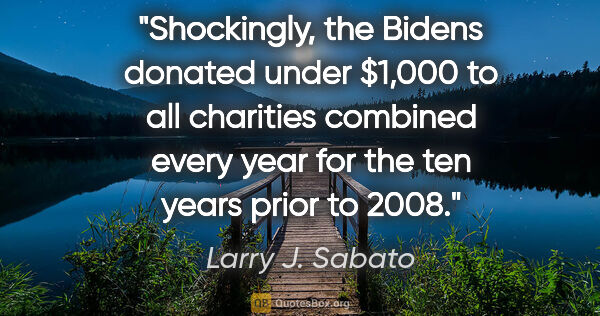 "Larry J. Sabato quote: ""Shockingly, the Bidens donated under $1,000 to all charities..."""