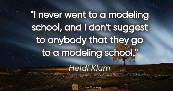 "Heidi Klum quote: ""I never went to a modeling school, and I don't suggest to..."""