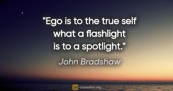 "John Bradshaw quote: ""Ego is to the true self what a flashlight is to a spotlight."""