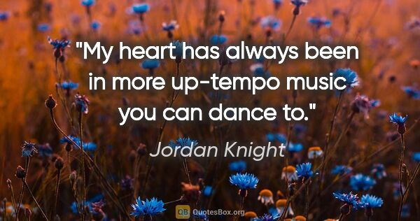 "Jordan Knight quote: ""My heart has always been in more up-tempo music you can dance to."""