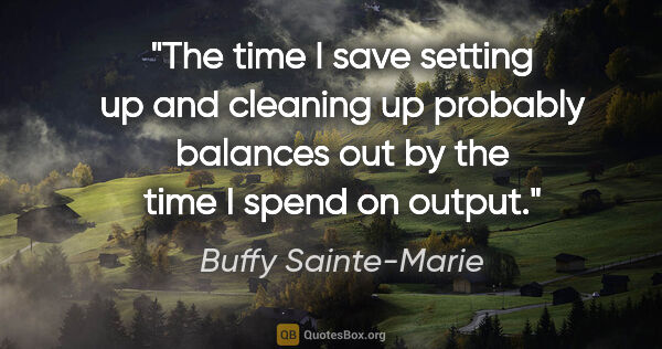 "Buffy Sainte-Marie quote: ""The time I save setting up and cleaning up probably balances..."""