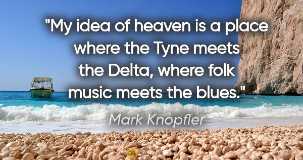 "Mark Knopfler quote: ""My idea of heaven is a place where the Tyne meets the Delta,..."""