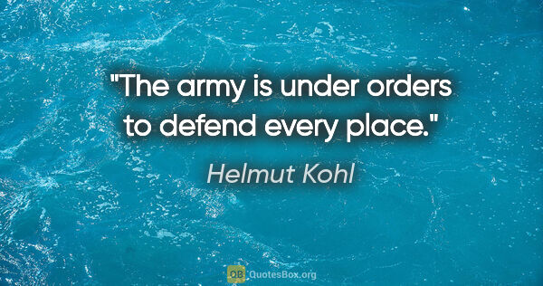 "Helmut Kohl quote: ""The army is under orders to defend every place."""
