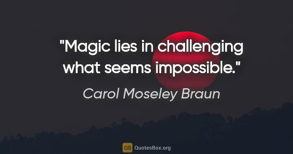 "Carol Moseley Braun quote: ""Magic lies in challenging what seems impossible."""