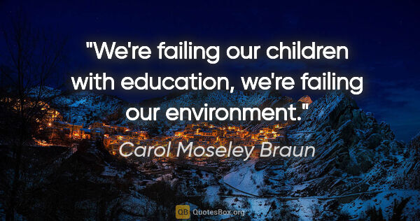 "Carol Moseley Braun quote: ""We're failing our children with education, we're failing our..."""