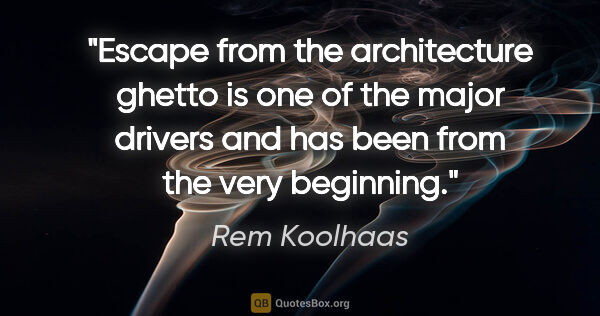 "Rem Koolhaas quote: ""Escape from the architecture ghetto is one of the major..."""