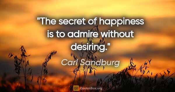 "Carl Sandburg quote: ""The secret of happiness is to admire without desiring."""