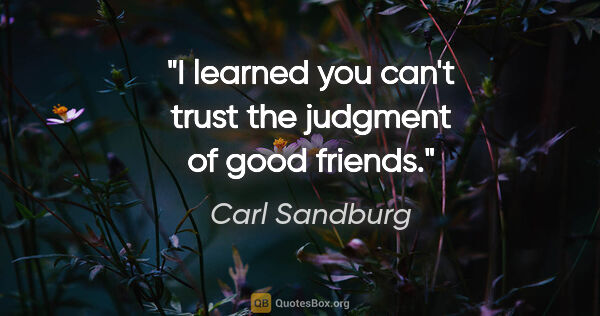 "Carl Sandburg quote: ""I learned you can't trust the judgment of good friends."""