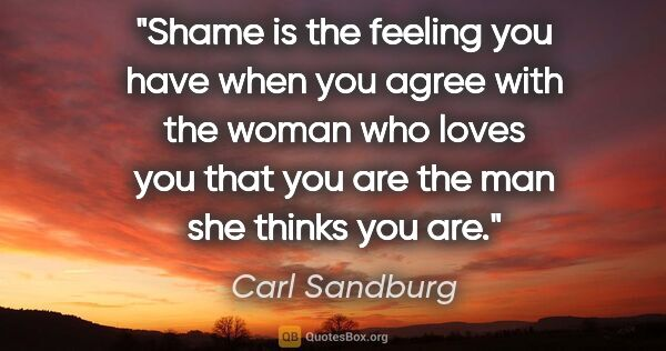"Carl Sandburg quote: ""Shame is the feeling you have when you agree with the woman..."""