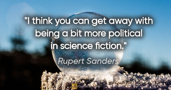 "Rupert Sanders quote: ""I think you can get away with being a bit more political in..."""