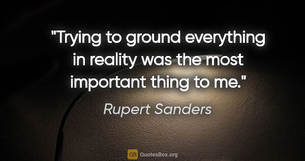 "Rupert Sanders quote: ""Trying to ground everything in reality was the most important..."""