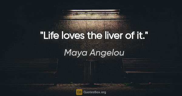 "Maya Angelou quote: ""Life loves the liver of it."""
