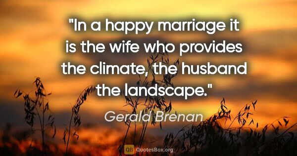 "Gerald Brenan quote: ""In a happy marriage it is the wife who provides the climate,..."""