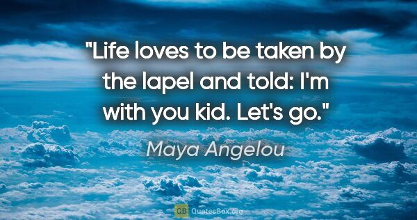 "Maya Angelou quote: ""Life loves to be taken by the lapel and told: ""I'm with you..."""