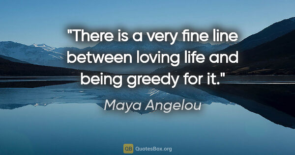 "Maya Angelou quote: ""There is a very fine line between loving life and being greedy..."""