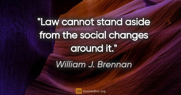 "William J. Brennan quote: ""Law cannot stand aside from the social changes around it."""