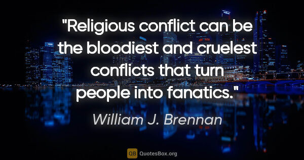 "William J. Brennan quote: ""Religious conflict can be the bloodiest and cruelest conflicts..."""