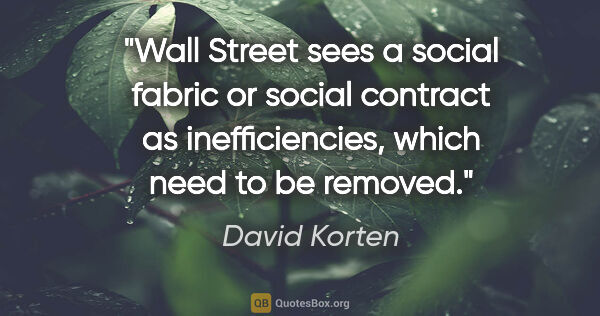 "David Korten quote: ""Wall Street sees a social fabric or social contract as..."""