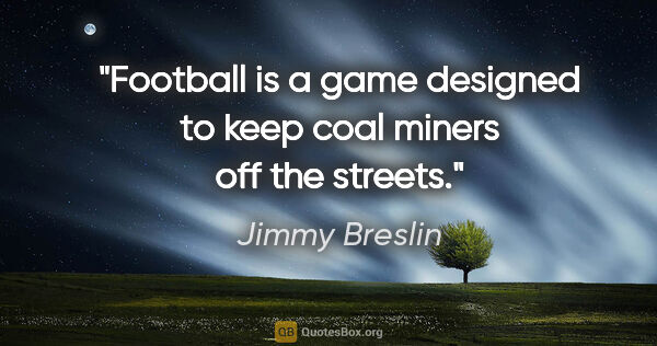"Jimmy Breslin quote: ""Football is a game designed to keep coal miners off the streets."""