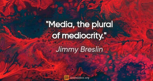 "Jimmy Breslin quote: ""Media, the plural of mediocrity."""