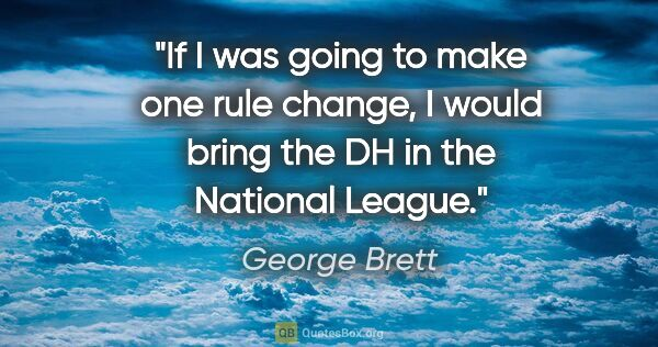 "George Brett quote: ""If I was going to make one rule change, I would bring the DH..."""