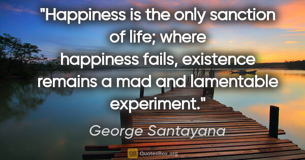 "George Santayana quote: ""Happiness is the only sanction of life; where happiness fails,..."""