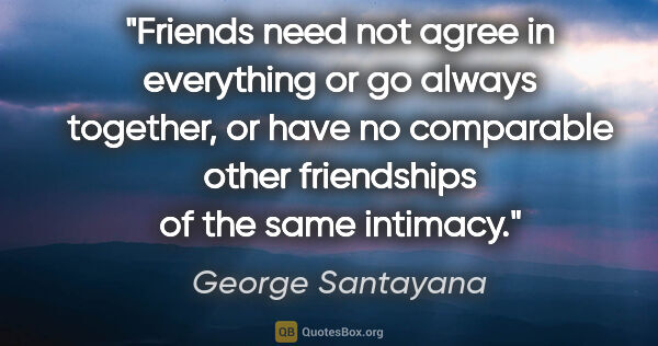 "George Santayana quote: ""Friends need not agree in everything or go always together, or..."""