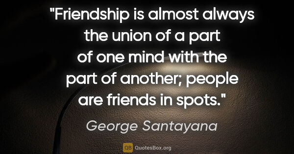 "George Santayana quote: ""Friendship is almost always the union of a part of one mind..."""