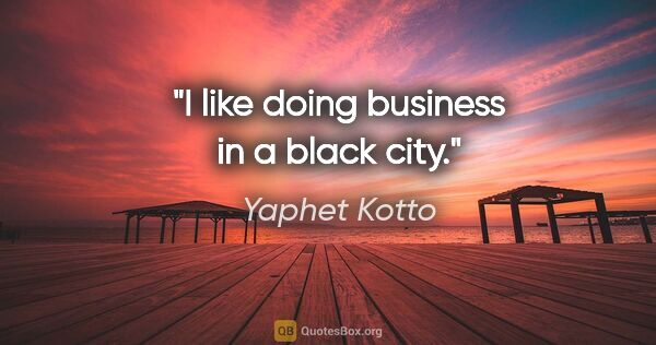 "Yaphet Kotto quote: ""I like doing business in a black city."""