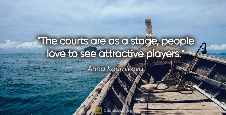 """Anna Kournikova quote: """"The courts are as a stage, people love to see attractive players."""""""