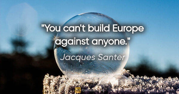 "Jacques Santer quote: ""You can't build Europe against anyone."""