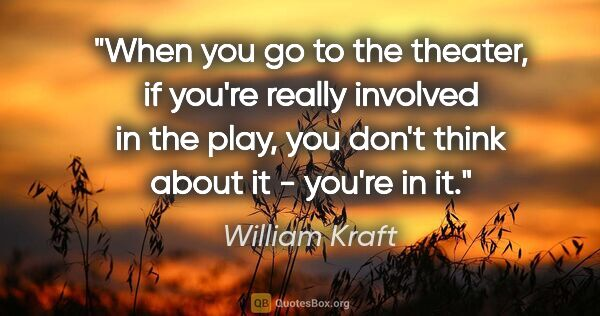 "William Kraft quote: ""When you go to the theater, if you're really involved in the..."""