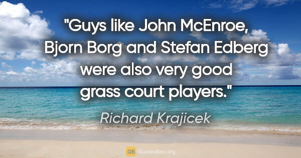 "Richard Krajicek quote: ""Guys like John McEnroe, Bjorn Borg and Stefan Edberg were also..."""