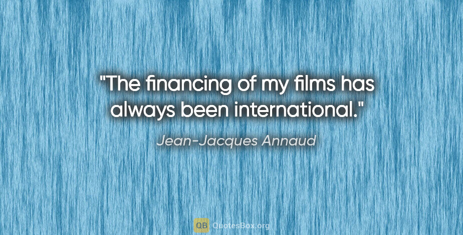 "Jean-Jacques Annaud quote: ""The financing of my films has always been international."""