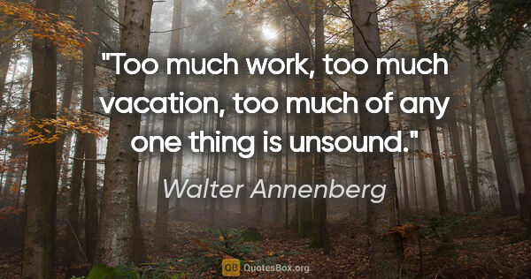 "Walter Annenberg quote: ""Too much work, too much vacation, too much of any one thing is..."""