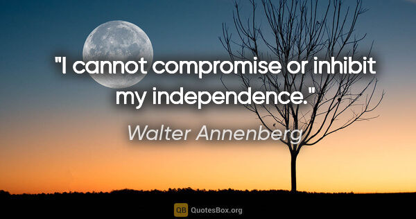 "Walter Annenberg quote: ""I cannot compromise or inhibit my independence."""