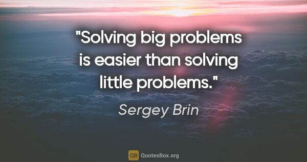 "Sergey Brin quote: ""Solving big problems is easier than solving little problems."""