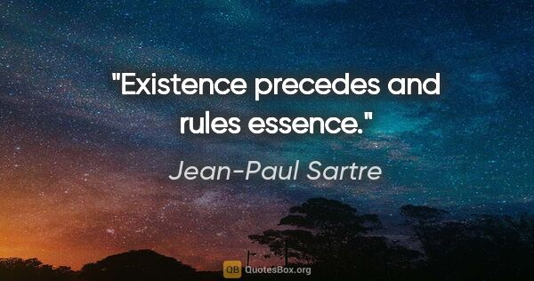 "Jean-Paul Sartre quote: ""Existence precedes and rules essence."""