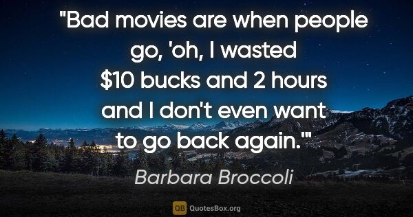 "Barbara Broccoli quote: ""Bad movies are when people go, 'oh, I wasted $10 bucks and 2..."""