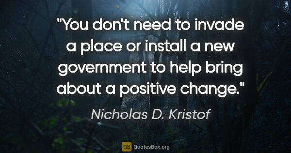 "Nicholas D. Kristof quote: ""You don't need to invade a place or install a new government..."""