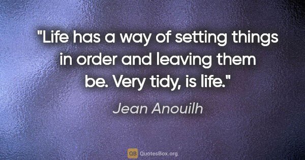 "Jean Anouilh quote: ""Life has a way of setting things in order and leaving them be...."""