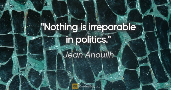 "Jean Anouilh quote: ""Nothing is irreparable in politics."""