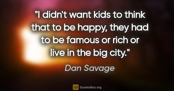 "Dan Savage quote: ""I didn't want kids to think that to be happy, they had to be..."""