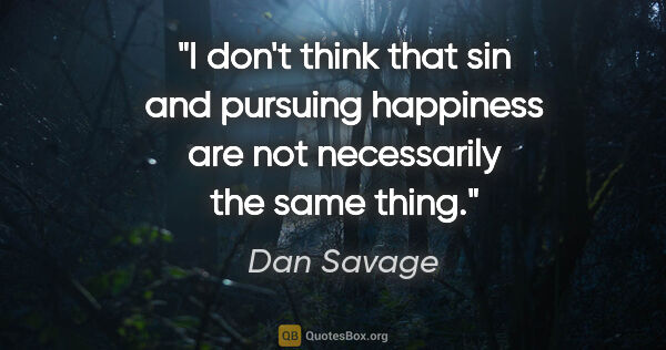 "Dan Savage quote: ""I don't think that sin and pursuing happiness are not..."""