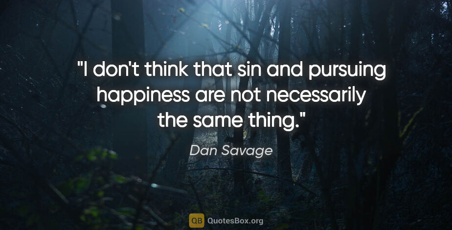 """Dan Savage quote: """"I don't think that sin and pursuing happiness are not..."""""""