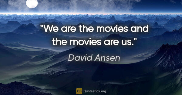 "David Ansen quote: ""We are the movies and the movies are us."""