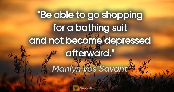 "Marilyn vos Savant quote: ""Be able to go shopping for a bathing suit and not become..."""