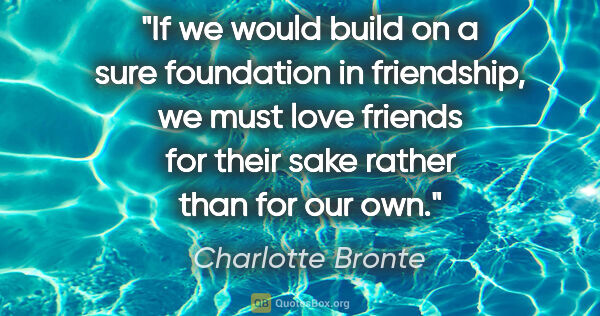 "Charlotte Bronte quote: ""If we would build on a sure foundation in friendship, we must..."""