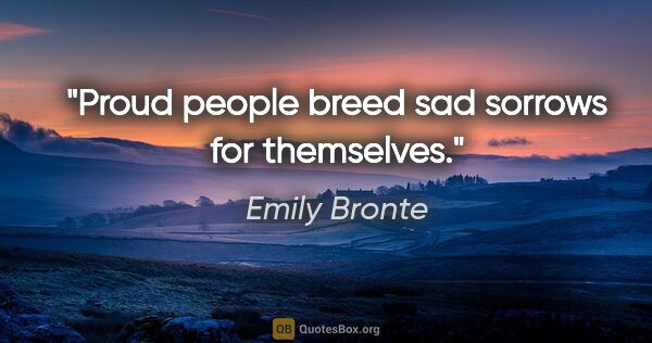 "Emily Bronte quote: ""Proud people breed sad sorrows for themselves."""