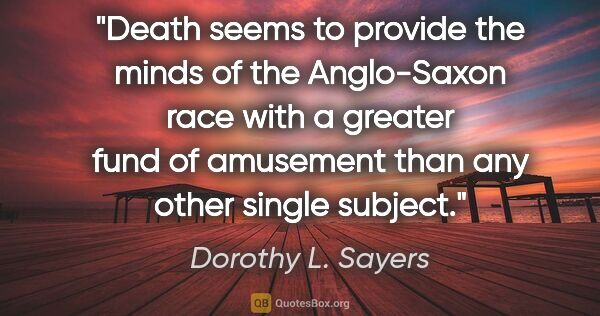 "Dorothy L. Sayers quote: ""Death seems to provide the minds of the Anglo-Saxon race with..."""